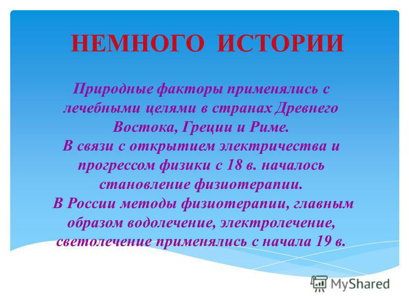 НЕМНОГО ИСТОРИИ Природные факторы применялись с лечебными целями в странах Древнего Востока, Греции и Риме. В связи с открытием электричества и прогрессом физики с 18 в. началось становление физиотерапии. В России методы физиотерапии, главным образом