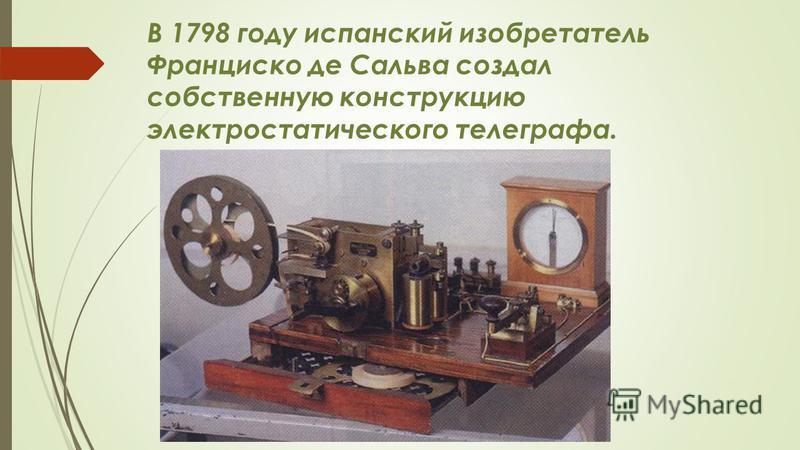 В 1798 году испанский изобретатель Франциско де Сальва создал собственную конструкцию электростатического телеграфа.