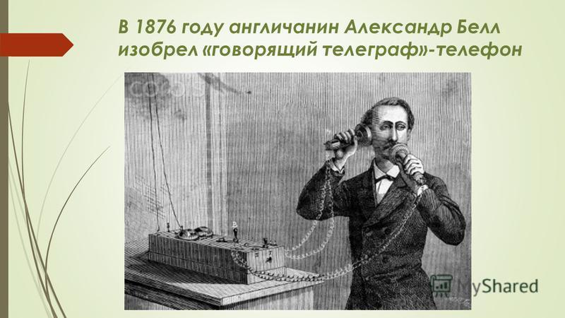 В 1876 году англичанин Александр Белл изобрел «говорящий телеграф»-телефон
