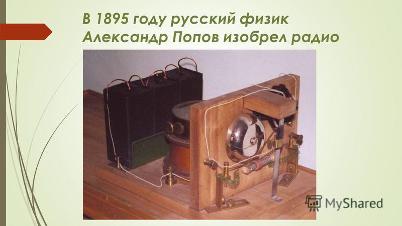 В 1895 году русский физик Александр Попов изобрел радио