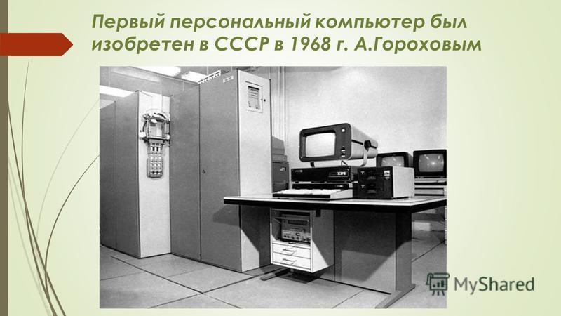 Первый персональный компьютер был изобретен в СССР в 1968 г. А.Гороховым