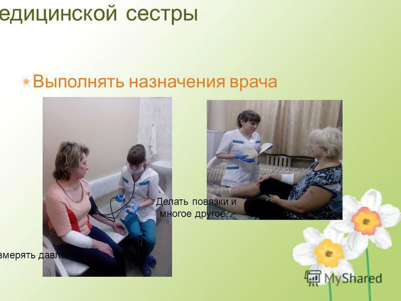 Обязанности медицинской сестры Выполнять назначения врача Измерять давление Делать повязки и многое другое…