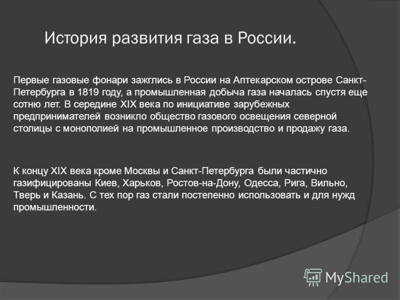 История развития газа в России. Первые газовые фонари зажглись в России на Аптекарском острове Санкт- Петербурга в 1819 году, а промышленная добыча газа началась спустя еще сотню лет. В середине XIX века по инициативе зарубежных предпринимателей возн