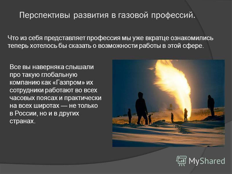 Перспективы развития в газовой профессий. Что из себя представляет профессия мы уже вкратце ознакомились теперь хотелось бы сказать о возможности работы в этой сфере. Все вы наверняка слышали про такую глобальную компанию как «Газпром» их сотрудники