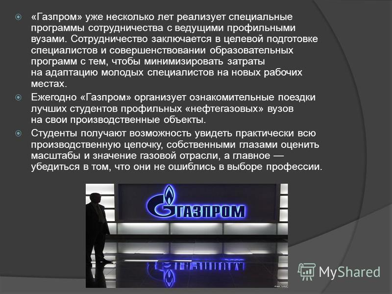 «Газпром» уже несколько лет реализует специальные программы сотрудничества с ведущими профильными вузами. Сотрудничество заключается в целевой подготовке специалистов и совершенствовании образовательных программ с тем, чтобы минимизировать затраты на