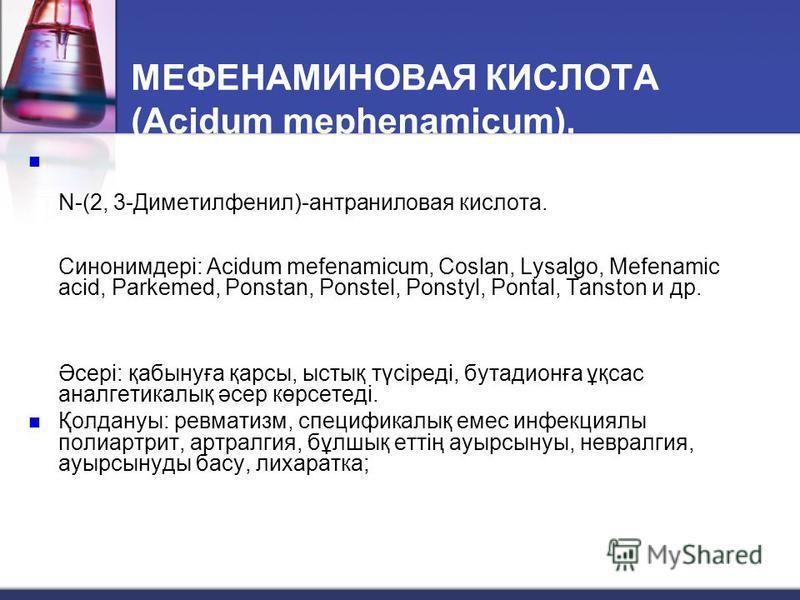 МЕФЕНАМИНОВАЯ КИСЛОТА (Acidum mephenamicum). N-(2, 3-Диметилфенил)-антраниловая кислота. Синонимдері: Acidum mefenamicum, Coslan, Lysalgo, Mefenamic acid, Parkemed, Ponstan, Ponstel, Ponstyl, Pontal, Tanston и др. Әсері: қабынуға қарсы, ыстық түсіред