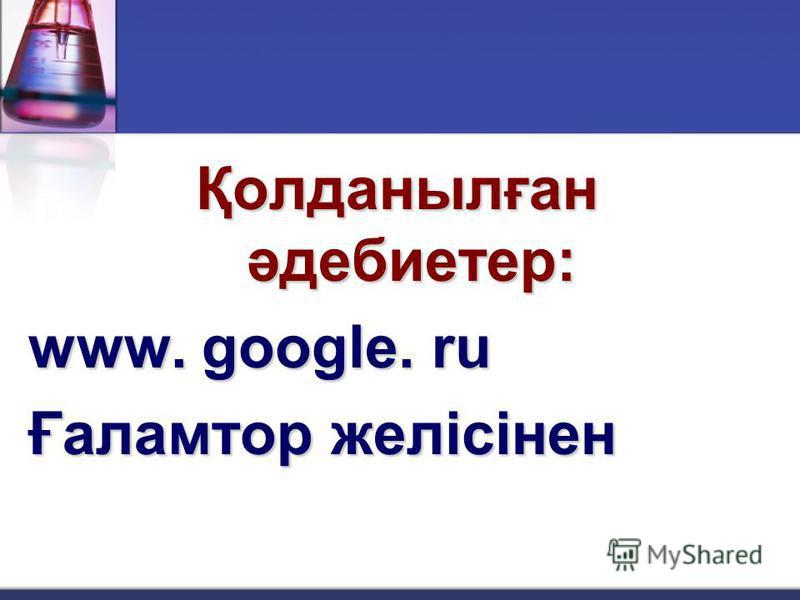 Қолданылған әдебиетер: www. google. ru Ғаламтор желісінен