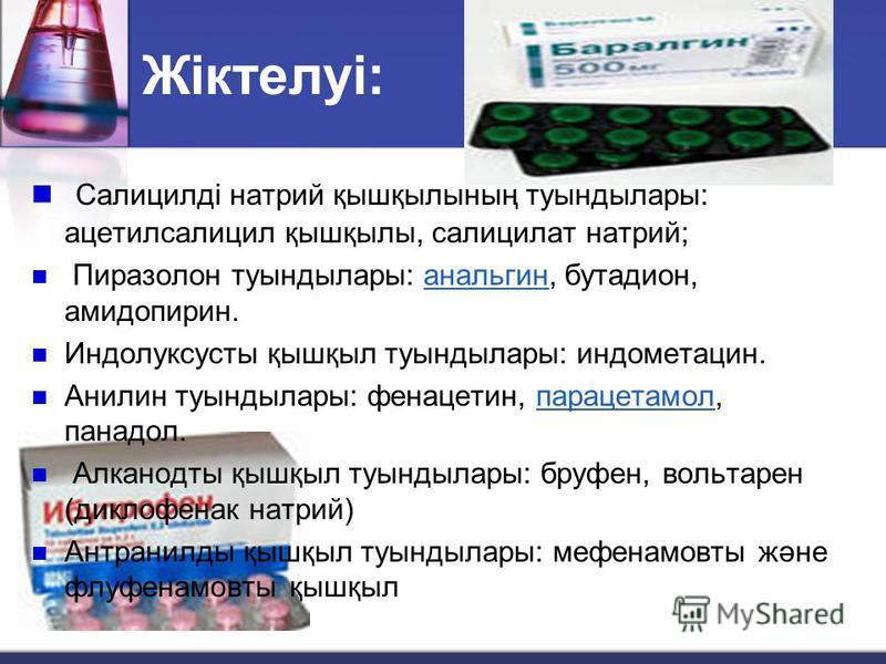 Жіктелуі: Салицилді натрий қышқылының туындылары: ацетилсалицил қышқылы, салицилат натрий; Пиразолон туындылары: анальгин, бутадион, амидопирин.анальгин Индолуксусты қышқыл туындылары: индометацин. Анилин туындылары: фенацетин, парацетамол, панадол.п