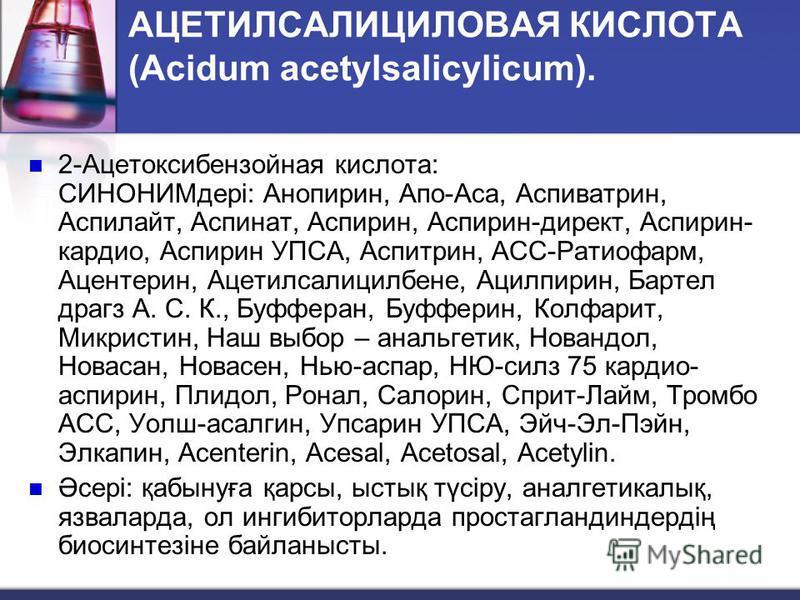 АЦЕТИЛСАЛИЦИЛОВАЯ КИСЛОТА (Acidum acetylsalicylicum). 2-Ацетоксибензойная кислота: СИНОНИМдері: Анопирин, Апо-Аса, Аспиватрин, Аспилайт, Аспинат, Аспирин, Аспирин-директ, Аспирин- кардио, Аспирин УПСА, Аспитрин, АСС-Ратиофарм, Ацентерин, Ацетилсалици