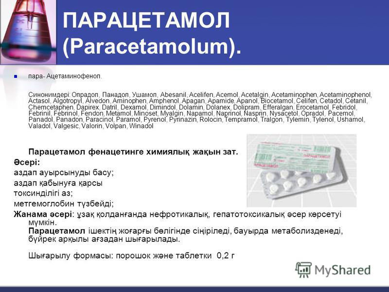 ПАРАЦЕТАМОЛ (Paracetamolum). пара- Ацетаминофенол. Синонимдері: Опрадол, Панадол, Ушамол, Abesanil, Acelifen, Acemol, Acetalgin, Acetaminophen, Acetaminophenol, Actasol, Algotropyl, Alvedon, Aminophen, Amphenol, Apagan, Apamide, Apanol, Biocetamol, C