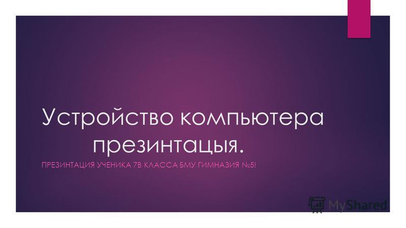 Устройство компьютера презинтацыя. ПРЕЗИНТАЦИЯ УЧЕНИКА 7В КЛАССА БМУ ГИМНАЗИЯ 5!