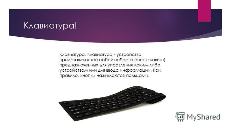 Клавиатура! Клавиатура. Клавиатура - устройство, представляющее собой набор кнопок (клавиш), предназначенных для управления каким-либо устройством или для ввода информации. Как правило, кнопки нажимаются пальцами.