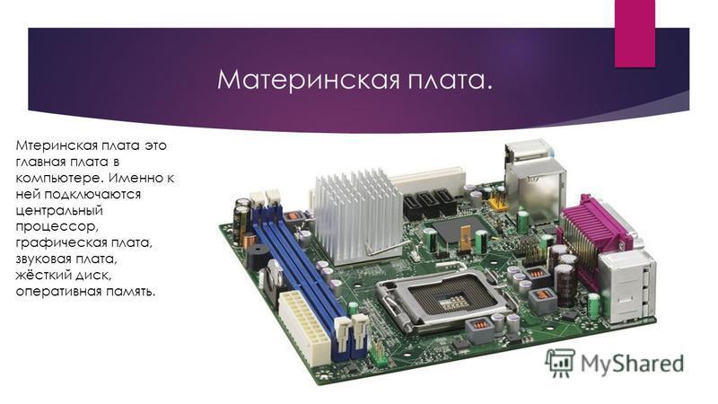 Материнская плата. Мтеринская плата это главная плата в компьютере. Именно к ней подключаются центральный процессор, графическая плата, звуковая плата, жёсткий диск, оперативная память.