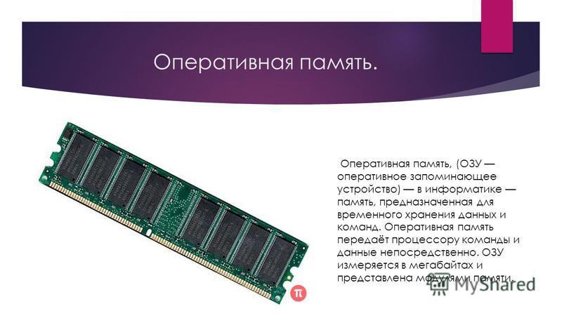 Оперативная память. Оперативная память, (ОЗУ оперативное запоминающее устройство) в информатике память, предназначенная для временного хранения данных и команд. Оперативная память передаёт процессору команды и данные непосредственно. ОЗУ измеряется в