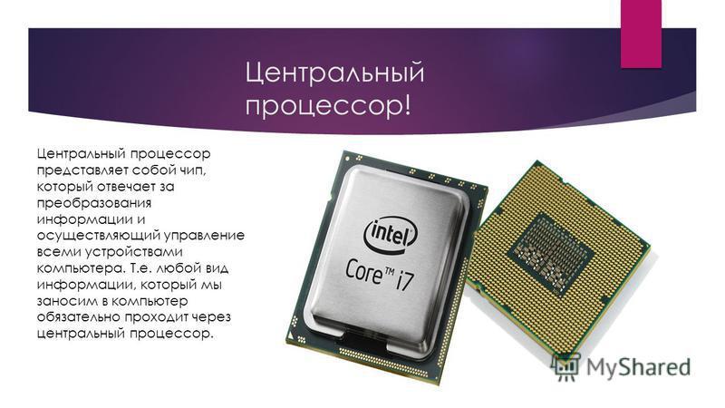 Центральный процессор! Центральный процессор представляет собой чип, который отвечает за преобразования информации и осуществляющий управление всеми устройствами компьютера. Т.е. любой вид информации, который мы заносим в компьютер обязательно проход