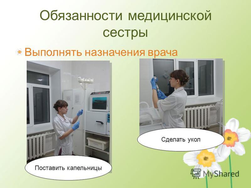 Обязанности медицинской сестры Выполнять назначения врача Поставить капельницы Сделать укол