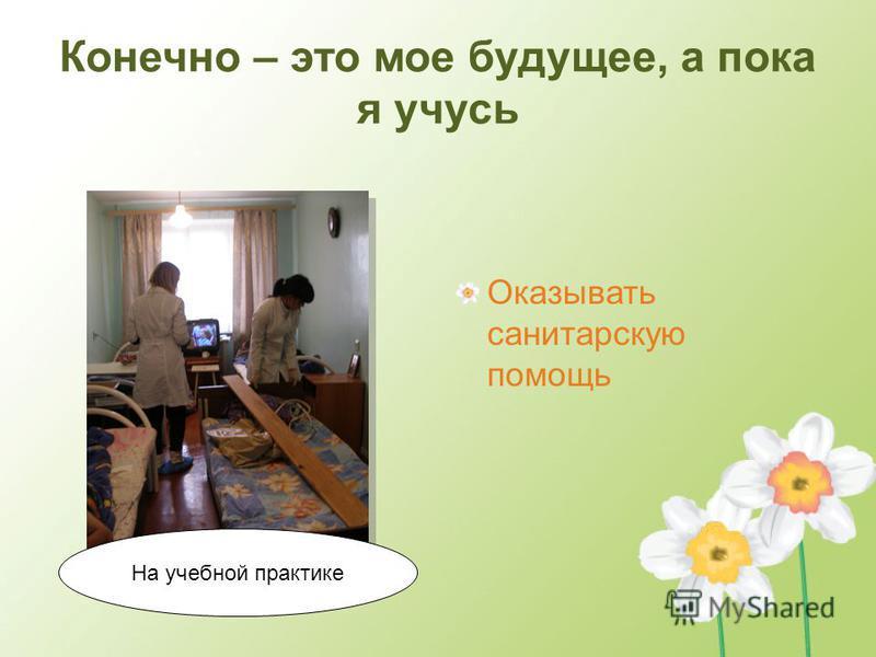 Конечно – это мое будущее, а пока я учусь Оказывать санитарскую помощь На учебной практике