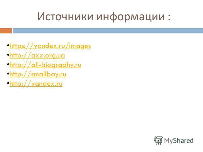 Источники информации : https://yandex.ru/images http://axx.org.ua http://all-biography.ru http://smallbay.ru http://yandex.ru