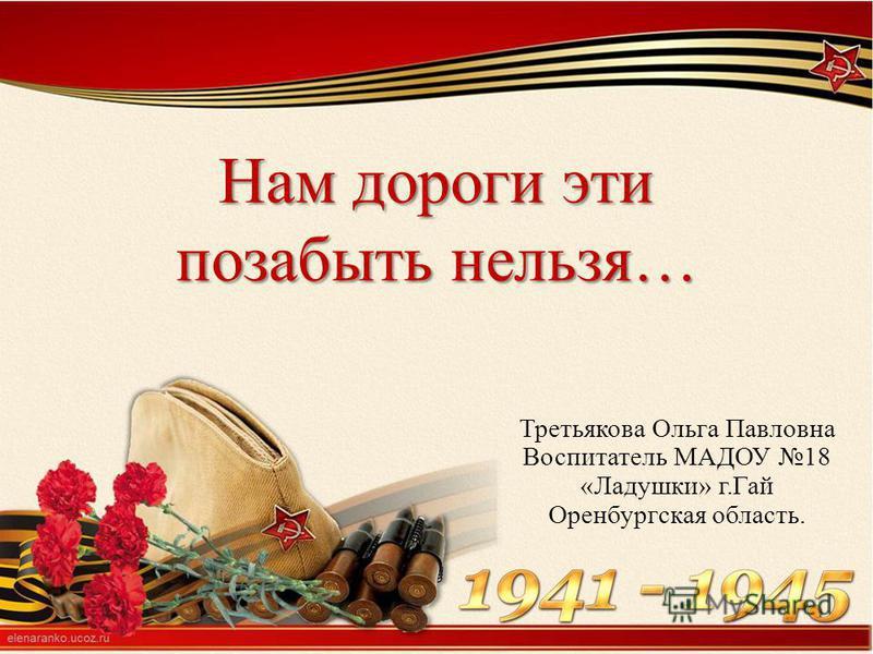 Нам дороги эти позабыть нельзя… Третьякова Ольга Павловна Воспитатель МАДОУ 18 «Ладушки» г.Гай Оренбургская область.