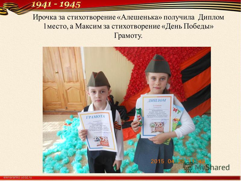 Ирочка за стихотворение «Алешенька» получила Диплом 1 место, а Максим за стихотворение «День Победы» Грамоту.