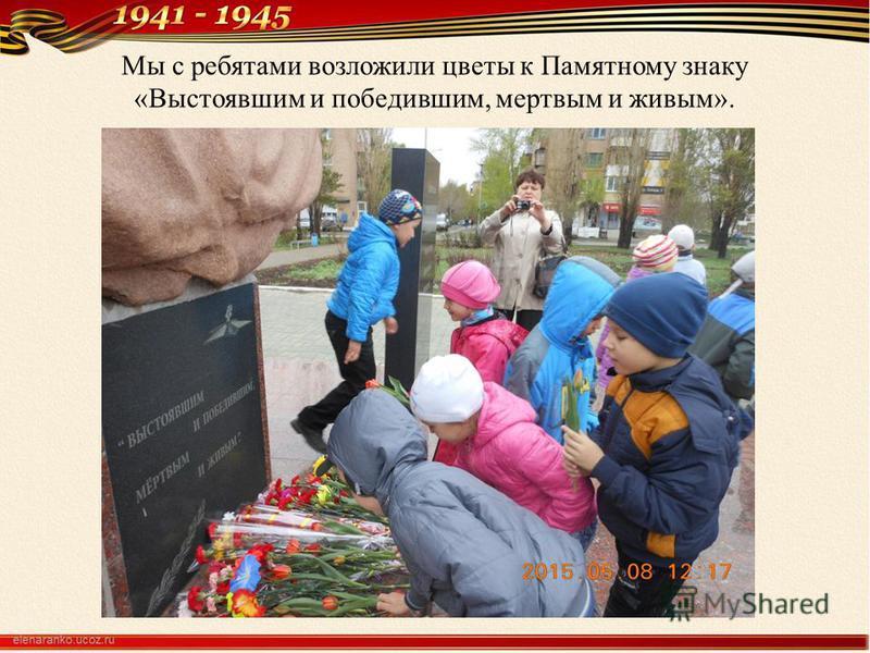 Мы с ребятами возложили цветы к Памятному знаку «Выстоявшим и победившим, мертвым и живым».