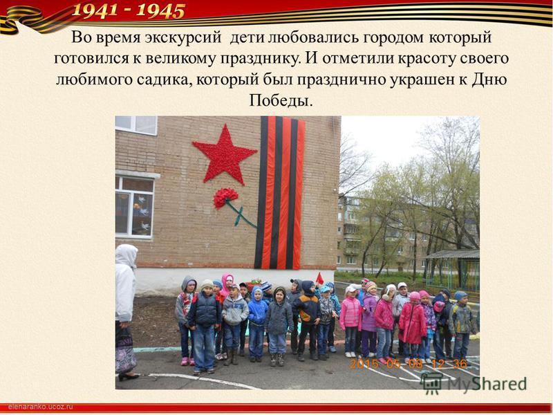 Во время экскурсий дети любовались городом который готовился к великому празднику. И отметили красоту своего любимого садика, который был празднично украшен к Дню Победы.