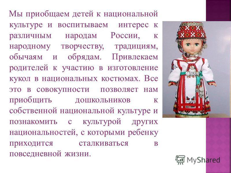 Мы приобщаем детей к национальной культуре и воспитываем интерес к различным народам России, к народному творчеству, традициям, обычаям и обрядам. Привлекаем родителей к участию в изготовление кукол в национальных костюмах. Все это в совокупности поз