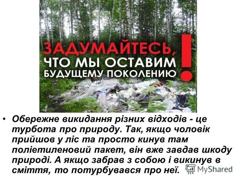 Обережне викидання різних відходів - це турбота про природу. Так, якщо чоловік прийшов у ліс та просто кинув там поліетиленовий пакет, він вже завдав шкоду природі. А якщо забрав з собою і викинув в сміття, то потурбувався про неї.