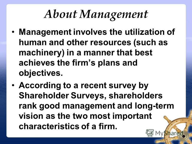 About Management Management involves the utilization of human and other resources (such as machinery) in a manner that best achieves the firms plans and objectives. According to a recent survey by Shareholder Surveys, shareholders rank good managemen