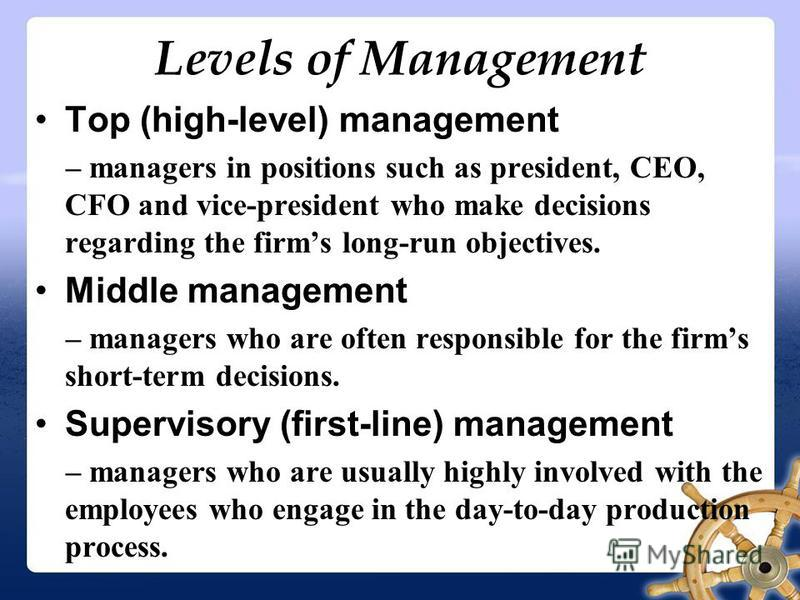 Levels of Management Top (high-level) management – managers in positions such as president, CEO, CFO and vice-president who make decisions regarding the firms long-run objectives. Middle management – managers who are often responsible for the firms s