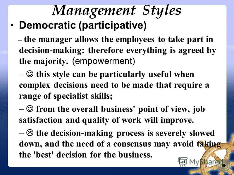 Management Styles Democratic (participative) – the manager allows the employees to take part in decision-making: therefore everything is agreed by the majority. (empowerment) – this style can be particularly useful when complex decisions need to be m