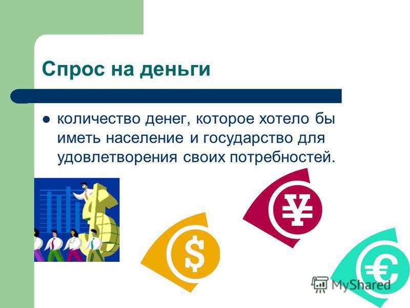 Cпрос на деньги количество денег, которое хотело бы иметь население и государство для удовлетворения своих потребностей.