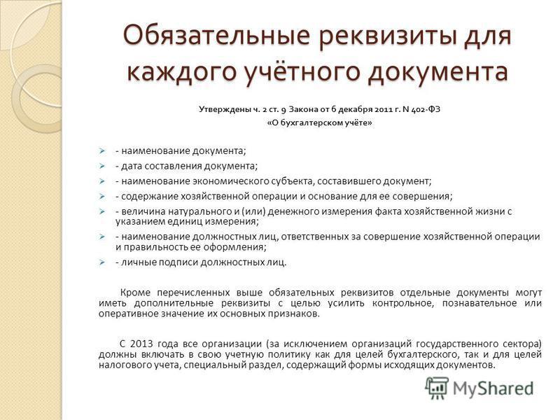 Обязательные реквизиты для каждого учётного документа Утверждены ч. 2 ст. 9 Закона от 6 декабря 2011 г. N 402- ФЗ « О бухгалтерском учёте » - наименование документа; - дата составления документа; - наименование экономического субъекта, составившего д