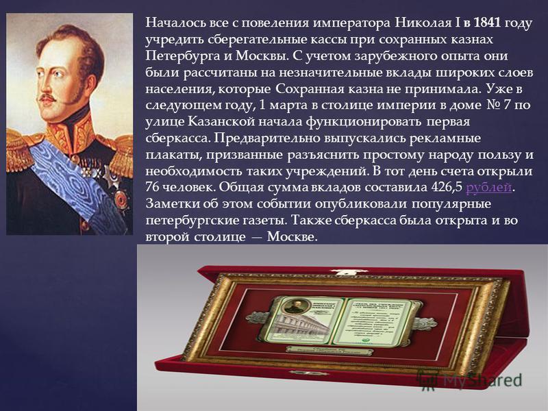 Началось все с повеления императора Николая I в 1841 году учредить сберегательные кассы при сохранных казнах Петербурга и Москвы. С учетом зарубежного опыта они были рассчитаны на незначительные вклады широких слоев населения, которые Сохранная казна
