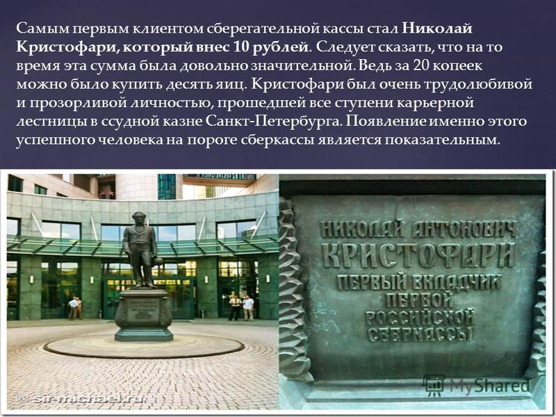 Самым первым клиентом сберегательной кассы стал Николай Кристофари, который внес 10 рублей. Следует сказать, что на то время эта сумма была довольно значительной. Ведь за 20 копеек можно было купить десять яиц. Кристофари был очень трудолюбивой и про