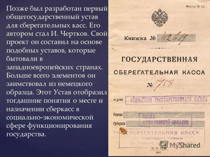 Позже был разработан первый общегосударственный устав для сберегательных касс. Его автором стал И. Чертков. Свой проект он составил на основе подобных уставов, которые бытовали в западноевропейских странах. Больше всего элементов он заимствовал из не