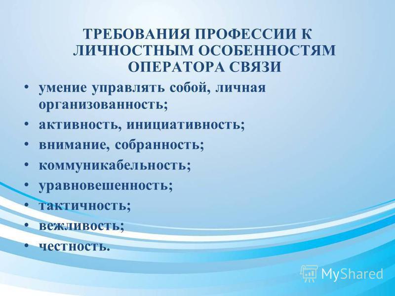 ТРЕБОВАНИЯ ПРОФЕССИИ К ЛИЧНОСТНЫМ ОСОБЕННОСТЯМ ОПЕРАТОРА СВЯЗИ умение управлять собой, личная организованность; активность, инициативность; внимание, собранность; коммуникабельность; уравновешенность; тактичность; вежливость; честность.