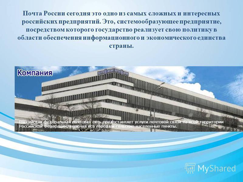 Почта России сегодня это одно из самых сложных и интересных российских предприятий. Это, системообразующее предприятие, посредством которого государство реализует свою политику в области обеспечения информационного и экономического единства страны.