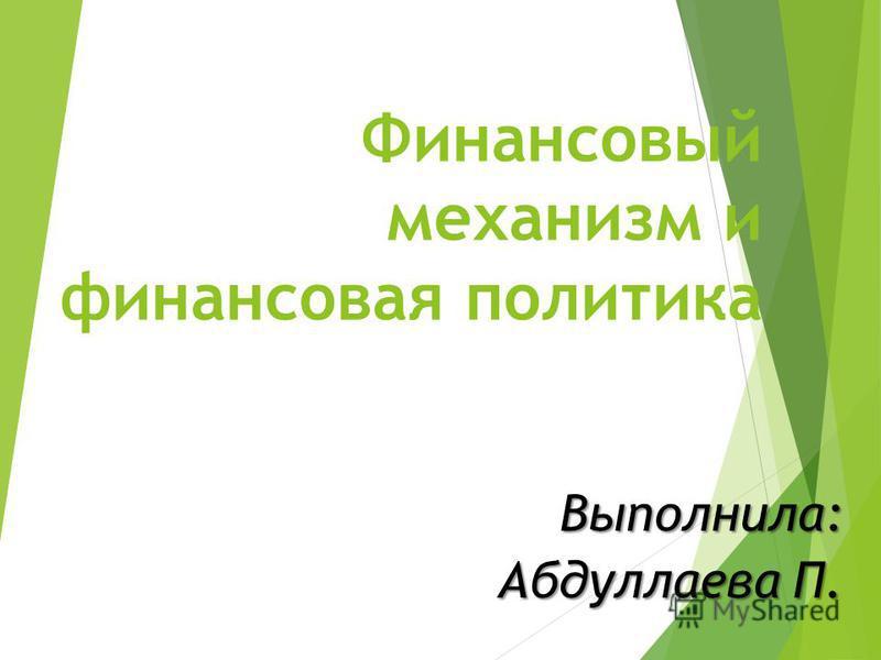 Финансовый механизм и финансовая политика Выполнила: Абдуллаева П.