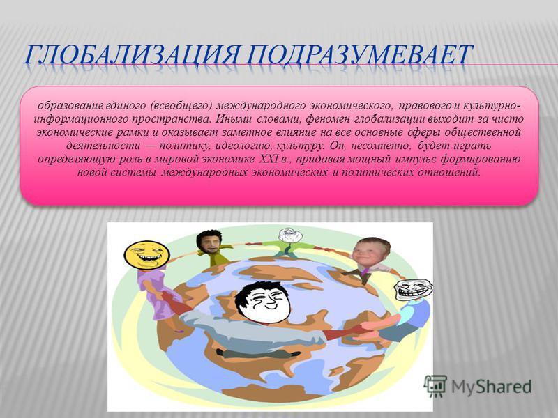 образование единого (всеобщего) международного экономического, правового и культурно- информационного пространства. Иными словами, феномен глобализации выходит за чисто экономические рамки и оказывает заметное влияние на все основные сферы общественн