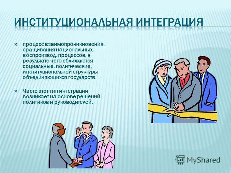 процесс взаимопроникновения, сращивания национальных воспроизводя. процессов, в результате чего сближаются социальные, политические, институциональной структуры объединяющихся государств. Часто этот тип интеграции возникает на основе решений политико