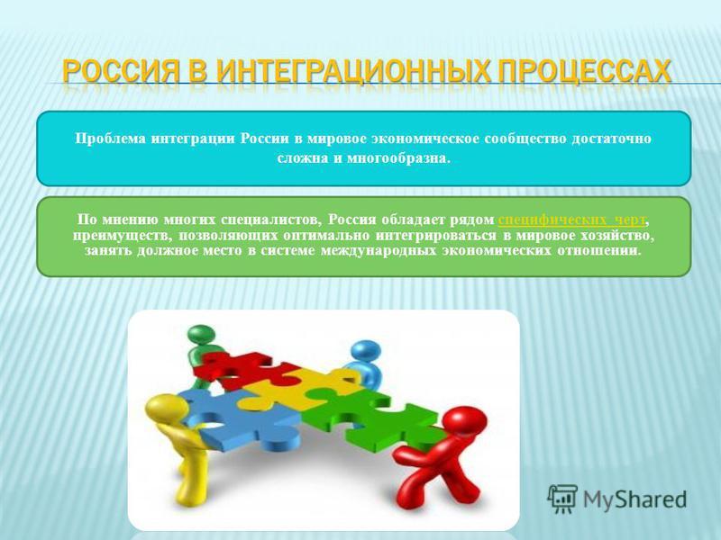 Проблема интеграции России в мировое экономическое сообщество достаточно сложна и многообразна. По мнению многих специалистов, Россия обладает рядом специфических черт, преимуществ, позволяющих оптимально интегрироваться в мировое хозяйство, занять д