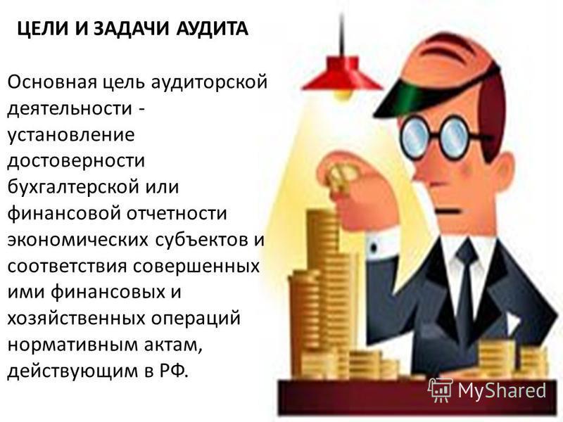 Основная цель аудиторской деятельности - установление достоверности бухгалтерской или финансовой отчетности экономических субъектов и соответствия совершенных ими финансовых и хозяйственных операций нормативным актам, действующим в РФ. ЦЕЛИ И ЗАДАЧИ