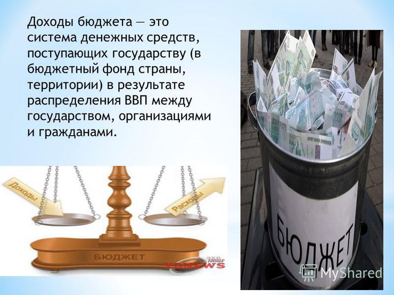 Доходы бюджета это система денежных средств, поступающих государству (в бюджетный фонд страны, территории) в результате распределения ВВП между государством, организациями и гражданами.