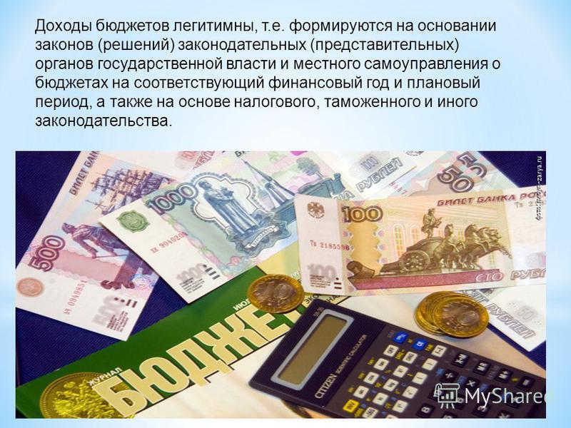 Доходы бюджетов легитимны, т.е. формируются на основании законов (решений) законодательных (представительных) органов государственной власти и местного самоуправления о бюджетах на соответствующий финансовый год и плановый период, а также на основе н