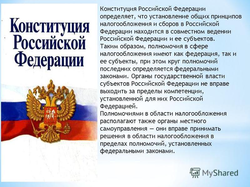 Конституция Российской Федерации определяет, что установление общих принципов налогообложения и сборов в Российской Федерации находится в совместном ведении Российской Федерации и ее субъектов. Таким образом, полномочия в сфере налогообложения имеют