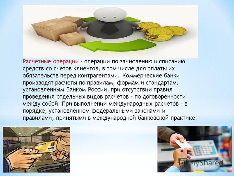 Расчетные операции – операции по зачислению и списанию средств со счетов клиентов, в том числе для оплаты их обязательств перед контрагентами. Коммерческие банки производят расчеты по правилам, формам и стандартам, установленным Банком России, при о