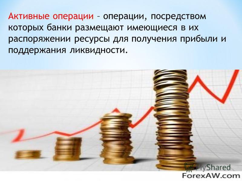 Активные операции – операции, посредством которых банки размещают имеющиеся в их распоряжении ресурсы для получения прибыли и поддержания ликвидности.