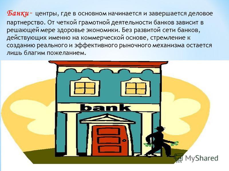 Банки – центры, где в основном начинается и завершается деловое партнерство. От четкой грамотной деятельности банков зависит в решающей мере здоровье экономики. Без развитой сети банков, действующих именно на коммерческой основе, стремление к создани