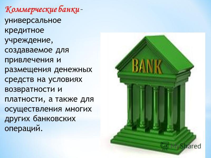Коммерческие банки – универсальное кредитное учреждение, создаваемое для привлечения и размещения денежных средств на условиях возвратности и платности, а также для осуществления многих других банковских операций.